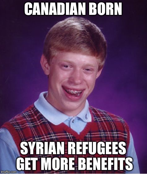 Bad Luck Brian Meme | CANADIAN BORN SYRIAN REFUGEES GET MORE BENEFITS | image tagged in memes,bad luck brian | made w/ Imgflip meme maker