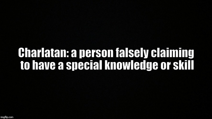 The Definition of Charlatan | Charlatan: a person falsely claiming to have a special knowledge or skill | image tagged in definition,fake,fraud,quack | made w/ Imgflip meme maker