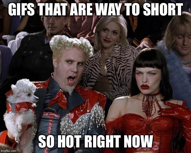 Mugatu So Hot Right Now Meme | GIFS THAT ARE WAY TO SHORT SO HOT RIGHT NOW | image tagged in memes,mugatu so hot right now | made w/ Imgflip meme maker