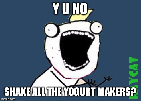 Y U No X All The Y | Y U NO SHAKE ALL THE YOGURT MAKERS? | image tagged in y u no x all the y | made w/ Imgflip meme maker