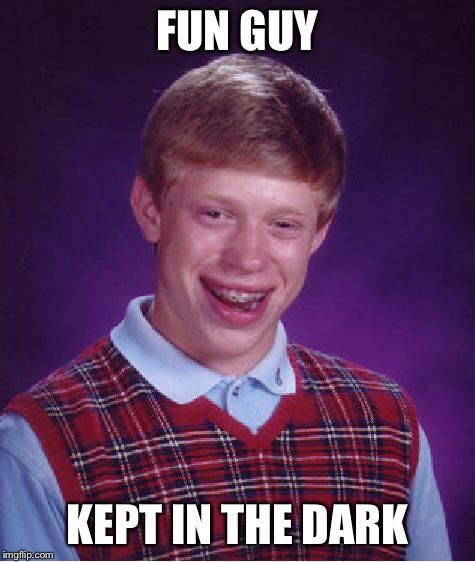 Bad Luck Brian Meme | FUN GUY KEPT IN THE DARK | image tagged in memes,bad luck brian | made w/ Imgflip meme maker