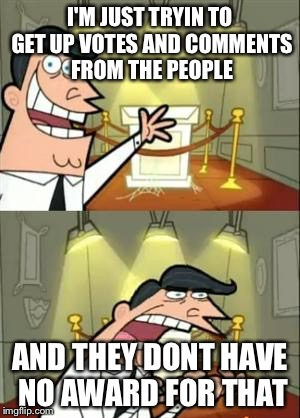 Shit dont come with trophies...... | I'M JUST TRYIN TO GET UP VOTES AND COMMENTS FROM THE PEOPLE AND THEY DONT HAVE NO AWARD FOR THAT | image tagged in memes,this is where i'd put my trophy if i had one | made w/ Imgflip meme maker