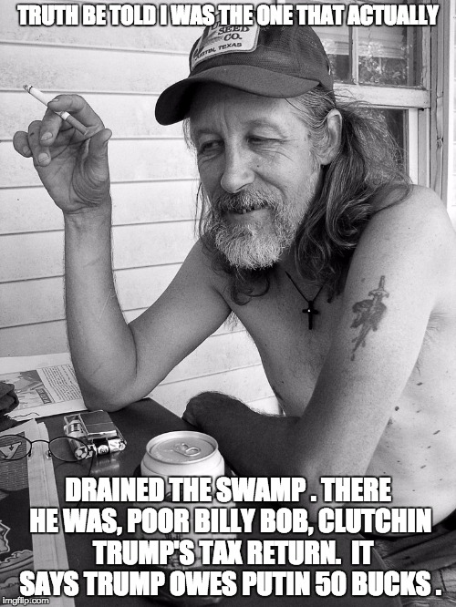 Red neck  | TRUTH BE TOLD I WAS THE ONE THAT ACTUALLY DRAINED THE SWAMP . THERE HE WAS, POOR BILLY BOB, CLUTCHIN  TRUMP'S TAX RETURN.  IT SAYS TRUMP OWE | image tagged in red neck | made w/ Imgflip meme maker