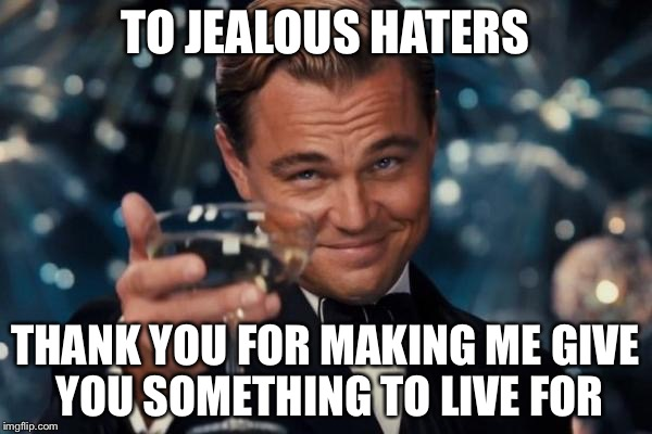 Leonardo Dicaprio Cheers Meme | TO JEALOUS HATERS THANK YOU FOR MAKING ME GIVE YOU SOMETHING TO LIVE FOR | image tagged in memes,leonardo dicaprio cheers | made w/ Imgflip meme maker