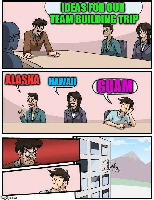 Boardroom Meeting Suggestion Meme | IDEAS FOR OUR TEAM BUILDING TRIP ALASKA HAWAII GUAM | image tagged in memes,boardroom meeting suggestion | made w/ Imgflip meme maker
