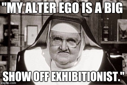 "Frowning Nun | ""MY ALTER EGO IS A BIG SHOW OFF EXHIBITIONIST."" 
