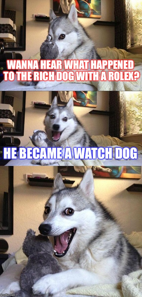 Bad Pun Dog Meme | WANNA HEAR WHAT HAPPENED TO THE RICH DOG WITH A ROLEX? HE BECAME A WATCH DOG | image tagged in memes,bad pun dog | made w/ Imgflip meme maker