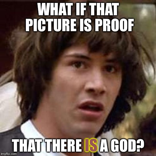 Conspiracy Keanu Meme | WHAT IF THAT PICTURE IS PROOF THAT THERE IS A GOD? IS | image tagged in memes,conspiracy keanu | made w/ Imgflip meme maker