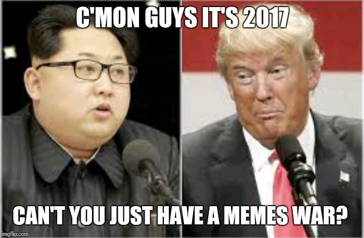 Memes not war | C'MON GUYS IT'S 2017 CAN'T YOU JUST HAVE A MEMES WAR? | image tagged in donald trump,kim jong un,memes,2017 | made w/ Imgflip meme maker