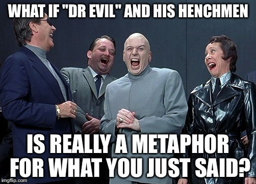 "WHAT IF ""DR EVIL"" AND HIS HENCHMEN IS REALLY A METAPHOR FOR WHAT YOU JUST SAID? 