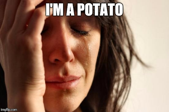 First World Problems Meme | I'M A POTATO | image tagged in memes,first world problems | made w/ Imgflip meme maker
