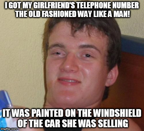 How I Met Your Mother | I GOT MY GIRLFRIEND'S TELEPHONE NUMBER THE OLD FASHIONED WAY LIKE A MAN! IT WAS PAINTED ON THE WINDSHIELD OF THE CAR SHE WAS SELLING | image tagged in memes,10 guy,girlfriend,how i met,how i met your mother,homepage | made w/ Imgflip meme maker