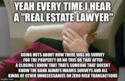 "Captain Picard Facepalm Meme | YEAH EVERY TIME I HEAR A ""REAL ESTATE LAWYER"" GOING NUTS ABOUT HOW THERE WAS NO SURVEY FOR THE PROPERTY OR NO THIS OR THAT AFTER A CLOSING I 