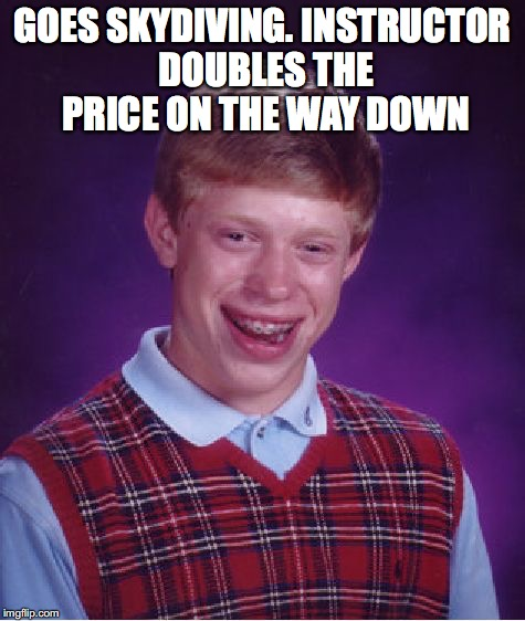 Bad Luck Brian Meme | GOES SKYDIVING. INSTRUCTOR DOUBLES THE PRICE ON THE WAY DOWN | image tagged in memes,bad luck brian | made w/ Imgflip meme maker