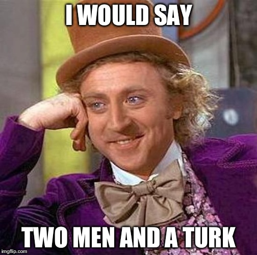 Creepy Condescending Wonka Meme | I WOULD SAY TWO MEN AND A TURK | image tagged in memes,creepy condescending wonka | made w/ Imgflip meme maker