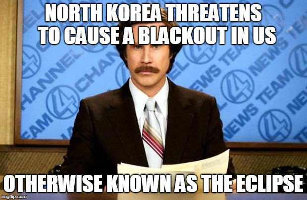 BREAKING NEWS | NORTH KOREA THREATENS  TO CAUSE A BLACKOUT IN US OTHERWISE KNOWN AS THE ECLIPSE | image tagged in breaking news | made w/ Imgflip meme maker