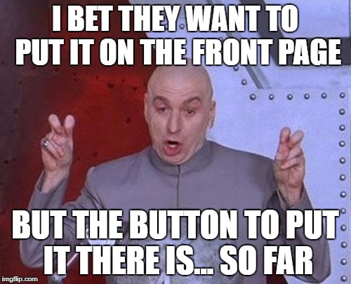 Dr Evil Laser Meme | I BET THEY WANT TO PUT IT ON THE FRONT PAGE BUT THE BUTTON TO PUT IT THERE IS... SO FAR | image tagged in memes,dr evil laser | made w/ Imgflip meme maker