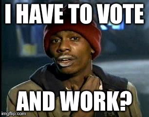 Y'all Got Any More Of That Meme | I HAVE TO VOTE AND WORK? | image tagged in memes,yall got any more of | made w/ Imgflip meme maker