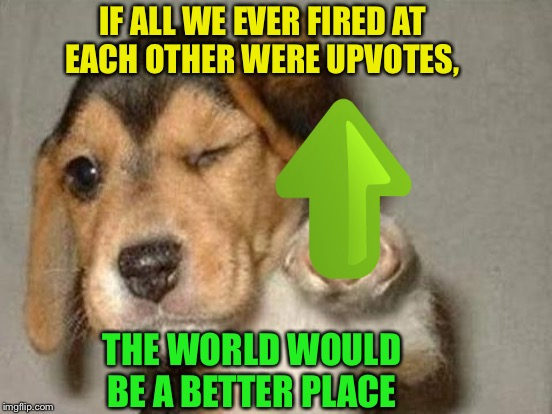 IF ALL WE EVER FIRED AT EACH OTHER WERE UPVOTES, THE WORLD WOULD BE A BETTER PLACE | made w/ Imgflip meme maker