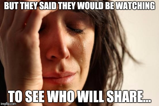 First World Problems Meme | BUT THEY SAID THEY WOULD BE WATCHING TO SEE WHO WILL SHARE... | image tagged in memes,first world problems | made w/ Imgflip meme maker