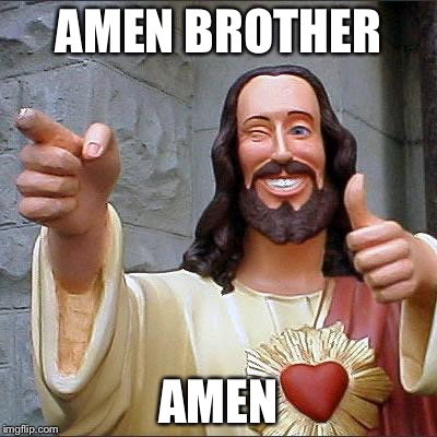 Jesus | AMEN BROTHER AMEN | image tagged in jesus | made w/ Imgflip meme maker