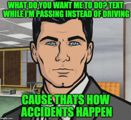 Archer Meme | WHAT DO YOU WANT ME TO DO? TEXT WHILE I'M PASSING INSTEAD OF DRIVING CAUSE THATS HOW ACCIDENTS HAPPEN | image tagged in memes,archer | made w/ Imgflip meme maker