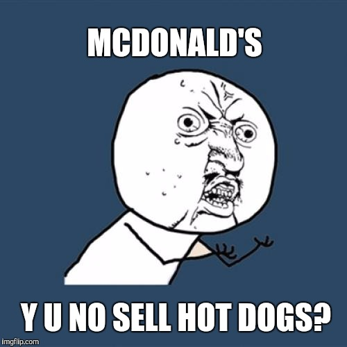 Foot Long Burgers Don't Work  | MCDONALD'S Y U NO SELL HOT DOGS? | image tagged in memes,y u no,mcdonalds | made w/ Imgflip meme maker