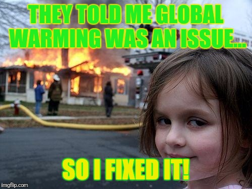 Disaster Girl Meme | THEY TOLD ME GLOBAL WARMING WAS AN ISSUE... SO I FIXED IT! | image tagged in memes,disaster girl | made w/ Imgflip meme maker