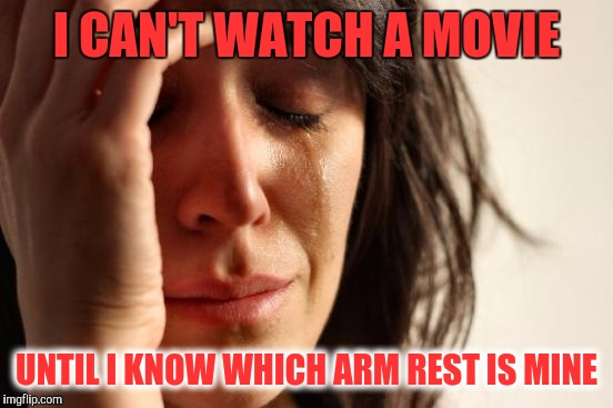 Movie Theater Issues | I CAN'T WATCH A MOVIE UNTIL I KNOW WHICH ARM REST IS MINE | image tagged in memes,first world problems | made w/ Imgflip meme maker