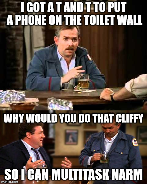 multitasking | I GOT A T AND T TO PUT A PHONE ON THE TOILET WALL SO I CAN MULTITASK NARM WHY WOULD YOU DO THAT CLIFFY | image tagged in cheers | made w/ Imgflip meme maker