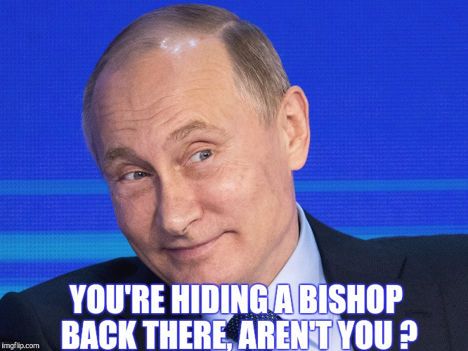 Memes, Putin | YOU'RE HIDING A BISHOP BACK THERE, AREN'T YOU ? | image tagged in memes,putin | made w/ Imgflip meme maker