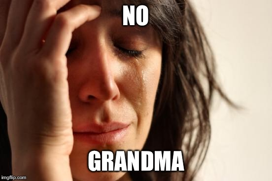 First World Problems Meme | NO GRANDMA | image tagged in memes,first world problems | made w/ Imgflip meme maker