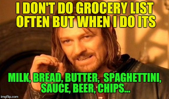 One Does Not Simply Meme | I DON'T DO GROCERY LIST OFTEN BUT WHEN I DO ITS MILK, BREAD, BUTTER,  SPAGHETTINI, SAUCE, BEER, CHIPS... | image tagged in memes,one does not simply | made w/ Imgflip meme maker