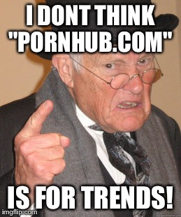"Back In My Day Meme | I DONT THINK ""PORNHUB.COM"" IS FOR TRENDS! 