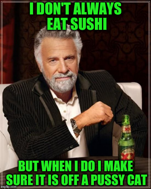 The Most Interesting Man In The World Meme | I DON'T ALWAYS EAT SUSHI BUT WHEN I DO I MAKE SURE IT IS OFF A PUSSY CAT | image tagged in memes,the most interesting man in the world | made w/ Imgflip meme maker