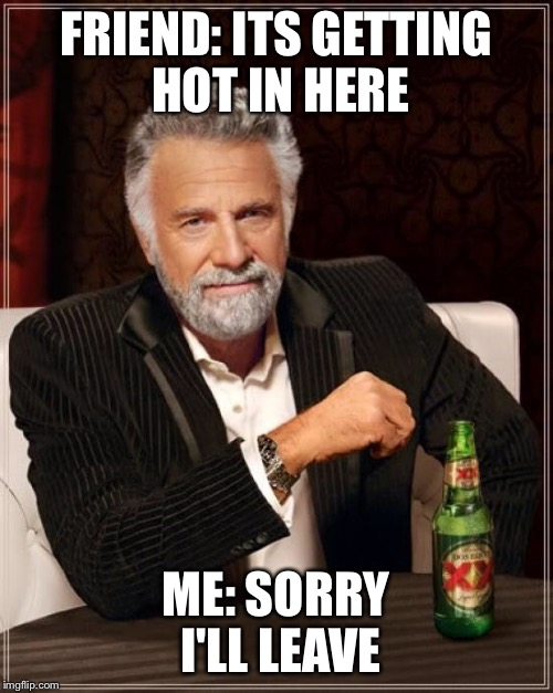 The Most Interesting Man In The World Meme | FRIEND: ITS GETTING HOT IN HERE ME: SORRY I'LL LEAVE | image tagged in memes,the most interesting man in the world | made w/ Imgflip meme maker
