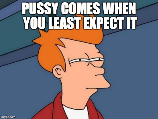Futurama Fry Meme | PUSSY COMES WHEN YOU LEAST EXPECT IT | image tagged in memes,futurama fry | made w/ Imgflip meme maker
