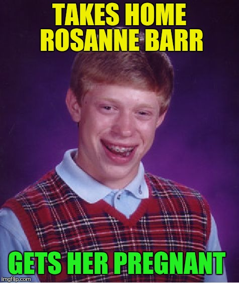 Bad Luck Brian Meme | TAKES HOME ROSANNE BARR GETS HER PREGNANT | image tagged in memes,bad luck brian | made w/ Imgflip meme maker