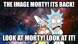 THE IMAGE MORTY! ITS BACK! LOOK AT MORTY! LOOK AT IT! | made w/ Imgflip meme maker
