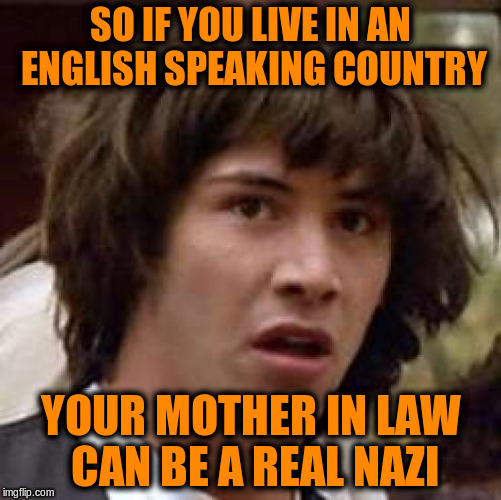 Conspiracy Keanu Meme | SO IF YOU LIVE IN AN ENGLISH SPEAKING COUNTRY YOUR MOTHER IN LAW CAN BE A REAL NAZI | image tagged in memes,conspiracy keanu | made w/ Imgflip meme maker