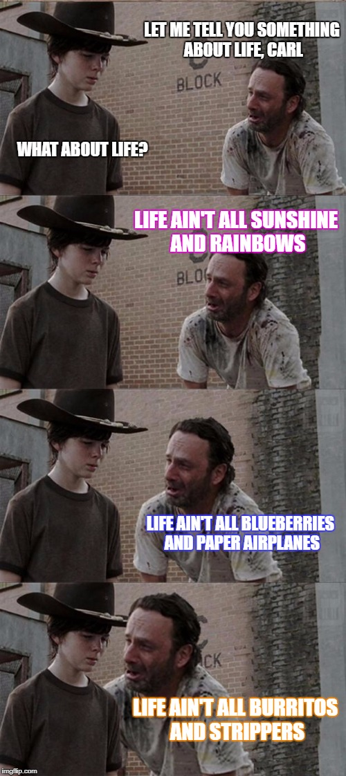 Rick and Carl Long Meme | LET ME TELL YOU SOMETHING ABOUT LIFE, CARL WHAT ABOUT LIFE? LIFE AIN'T ALL SUNSHINE AND RAINBOWS LIFE AIN'T ALL BLUEBERRIES AND PAPER AIRPLA | image tagged in memes,rick and carl long | made w/ Imgflip meme maker