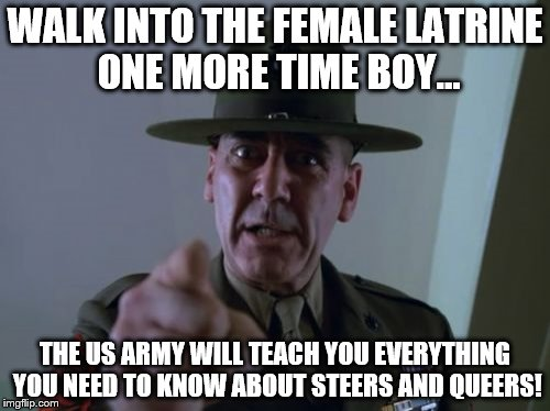 Man Up | WALK INTO THE FEMALE LATRINE ONE MORE TIME BOY... THE US ARMY WILL TEACH YOU EVERYTHING YOU NEED TO KNOW ABOUT STEERS AND QUEERS! | image tagged in memes,sergeant hartmann,steers and queers,transgender bathrooms,military,gay | made w/ Imgflip meme maker