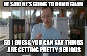 So I Guess You Can Say Things Are Getting Pretty Serious Meme | HE SAID HE'S GOING TO BOMB GUAM SO I GUESS YOU CAN SAY THINGS ARE GETTING PRETTY SERIOUS | image tagged in memes,so i guess you can say things are getting pretty serious | made w/ Imgflip meme maker