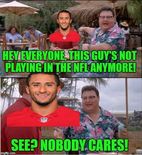 There's actually a petition trying to force a team to sign him, like THAT will work! | HEY EVERYONE, THIS GUY'S NOT PLAYING IN THE NFL ANYMORE! SEE? NOBODY CARES! | image tagged in memes,see nobody cares,colin kaepernick,football,nfl,petition | made w/ Imgflip meme maker
