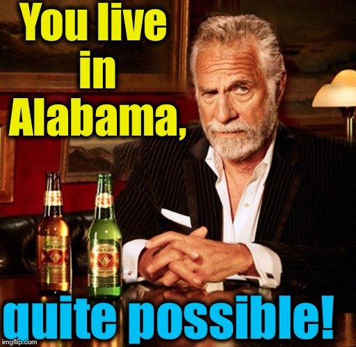 You live in Alabama, quite possible! | made w/ Imgflip meme maker