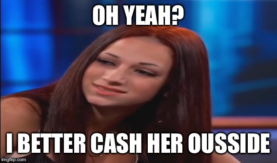 OH YEAH? I BETTER CASH HER OUSSIDE | made w/ Imgflip meme maker