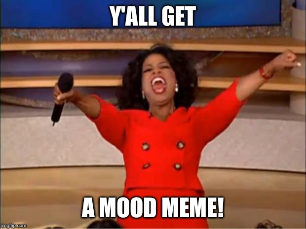 Oprah You Get A Meme | Y'ALL GET A MOOD MEME! | image tagged in memes,oprah you get a | made w/ Imgflip meme maker