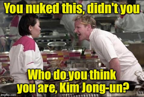 But it was a miniaturized nuke | You nuked this, didn't you Who do you think you are, Kim Jong-un? | image tagged in memes,angry chef gordon ramsay | made w/ Imgflip meme maker