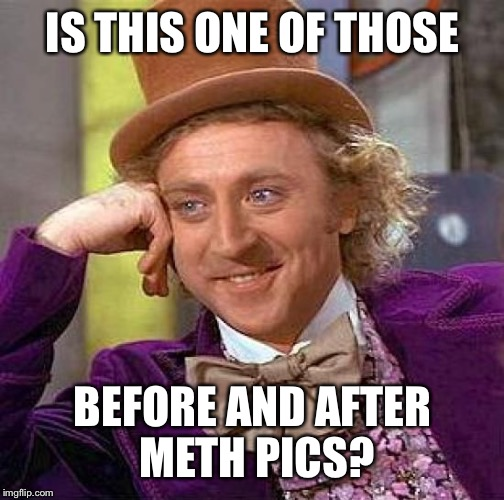 Creepy Condescending Wonka Meme | IS THIS ONE OF THOSE BEFORE AND AFTER METH PICS? | image tagged in memes,creepy condescending wonka | made w/ Imgflip meme maker