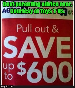 Does Captain Obvious work for them? | Best parenting advice ever. Courtesy of Toys 'r Us. | image tagged in funny,save,money,pull out | made w/ Imgflip meme maker